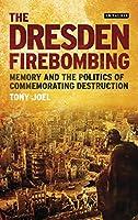 The Dresden Firebombing: Memory and the Politics of Commemorating Destruction (International Library of Twentieth Century History)