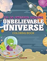 Its an Awesome Amazing Unbelievable Universe Coloring Book