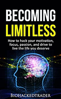 Becoming Limitless: How to hack your motivation, focus, passion, and drive to live the life you deserve by [Trader, Biohacked]