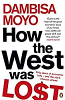 How the West Was Lost: Fifty Years of Economic Folly - And the Stark Choices Ahead by Dambisa Moyo(2012-01-01)