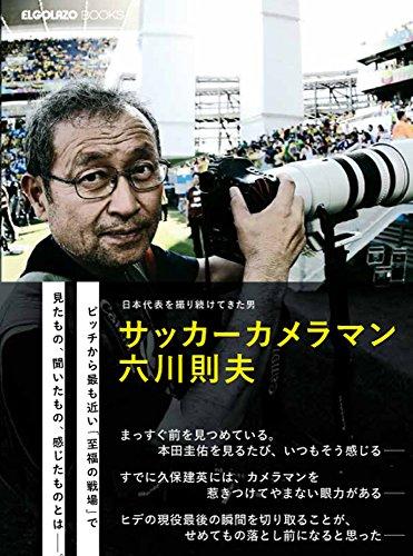 日本代表を撮り続けてきた男 サッカーカメラマン 六川則夫 (ELGOLAZO BOOKS)