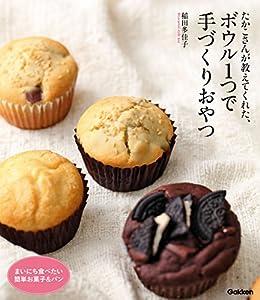 [稲田 多佳子]のたかこさんが教えてくれた、ボウル1つで手づくりおやつ まいにち食べたい簡単お菓子&パン