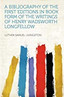 A Bibliography of the First Editions in Book Form of the Writings of Henry Wadsworth Longfellow