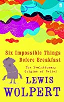 Six Impossible Things Before Breakfast: The Evolutionary Origins of Belief by Lewis Wolpert(2007-01-04)
