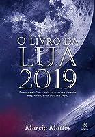 O Livro da Lua 2019. Descubra a Influência da Lua no Seu Dia a Dia e a Previsão Anual Para o Seu Signo