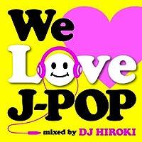 We Love J-POP Mixed by DJ HIROKI