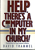 Help, There's a Computer in My Church!: Practical Advice for Using Computers in Ministry