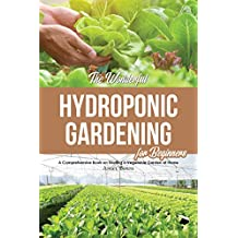The Wonderful Hydroponic Gardening for Beginners: A Comprehensive Book on Starting a Vegetable Garden at Home