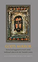 God's Mirror: Renewal and Engagement in French Catholic Intellectual Culture in the Mid–Twentieth Century