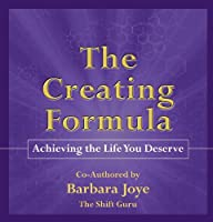 The Creating Formula: Achieving the Life You Deserve