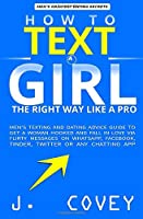 How to Text a Girl the Right Way Like a Pro: Men's Texting and Dating Advice Guide to Get a Woman Hooked and Fall in Love Via Flirty Messages on WhatsApp, Facebook, Tinder, Twitter or Any Chatting