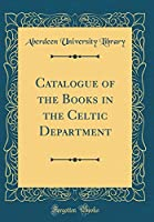 Catalogue of the Books in the Celtic Department (Classic Reprint)
