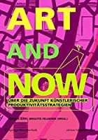 ART AND NOW: Ueber die Zukunft kuenstlerischer Produktivitaetsstrategien (Edition Angewandte)