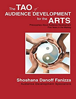 The Tao of Audience Development for the Arts: Philosophies About Audience Development Five Years In the Making by [Danoff Fanizza, Shoshana]