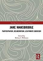 Jane Mansbridge: Participation, Deliberation, Legitimate Coercion (Routledge Innovators in Political Theory)