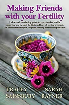 Making Friends with your Fertility: A clear, comforting guide to reproductive health: supporting you through getting pregnant, IVF and assisted conception, ... fostering and remaining child free by [Rayner, Sarah, Sainsbury, Tracey]