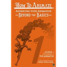 Advancing Your Animation Beyond The Basics: A Guide To Becoming A Top Animator (How To Animate Book 1)
