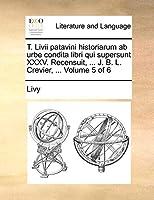 T. LIVII Patavini Historiarum AB Urbe Condita Libri Qui Supersunt XXXV. Recensuit, ... J. B. L. Crevier, ... Volume 5 of 6