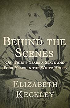 Behind the Scenes: Or, Thirty Years a Slave and Four Years in the White House by [Keckley, Elizabeth]