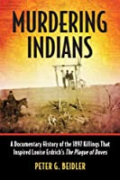 Murdering Indians: A Documentary History of the 1897 Killings That Inspired Louise Erdrich's The Plague of Doves