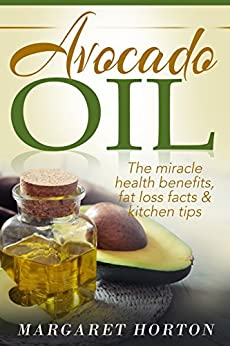 Avocado Oil: The miracle health benefits, fat loss facts & kitchen tips (Avocado recipes, Avocado Oil for weight loss) by [Horton, Margaret]