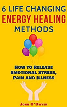 [O'Dwyer, John]の6 LIFE CHANGING ENERGY HEALING METHODS: How to Release Emotional Stress, Pain and Illness (English Edition)