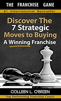 The Franchise Game: Discover The 7 Strategic Moves To Buying A Winning Franchise - How To Buy A Franchise - Franchising - How To Buy A Business (How To ... Types of Franchising You Can Buy Book 1) by [O'Brien, Colleen L]