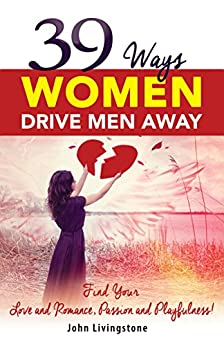 39 Ways Women Drive Men Away: Find Your Love and Romance, Passion and Playfulness by [Livingstone, John]