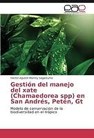 Gestión del manejo del xate (Chamaedorea spp) en San Andrés, Petén, Gt: Modelo de conservación de la biodiversidad en el trópico