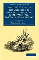 Narrative of Services in the Liberation of Chili, Peru, and Brazil, from Spanish and Portuguese Domination (Cambridge Library Collection - Naval and Military History)