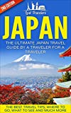 Japan: The Ultimate Japan Travel Guide By A Traveler For A Traveler: The Best Travel Tips; Where To Go, What To See And Much M..