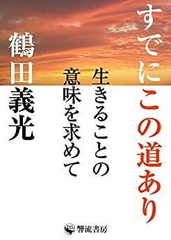 [鶴田 義光]のすでにこの道あり: 生きることの意味を求めて (響流選書)