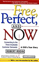 Free, Perfect, and Now: Connecting to the Three Insatiable Customer Demands:  A CEO's True Story