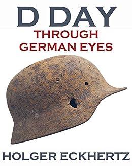 D DAY Through German Eyes - The Hidden Story of June 6th 1944 by [Eckhertz, Holger]
