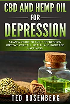 CBD And Hemp Oil For Depression: A Handy Guide To Fight Depression, Improve Overall Health And Increase Happiness by [Rosenberg, Ted]