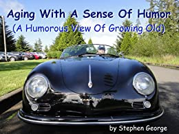 Aging With A Sense Of Humor: (A Humorous View Of Growing Old) by [George, Stephen]