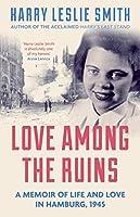 Love Among the Ruins: A Memoir of Life and Love in Hamburg 1945