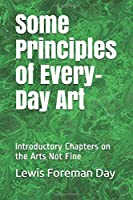 Some Principles of Every-Day Art: Introductory Chapters on the Arts Not Fine