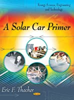 A Solar Car Primer (Energy Science, Engineering and Technology)