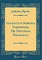 Galeottus Martius Narniensis, de Doctrina Promiscua (Classic Reprint)