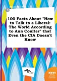 100 Facts about How to Talk to a Liberal: The World According to Ann Coulter That Even the CIA Doesn't Know