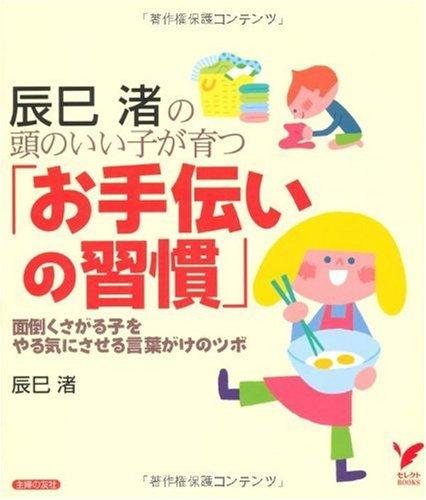 辰巳渚の頭のいい子が育つ「お手伝いの習慣」—面倒くさがる子をやる気にさせる言葉がけのツボ (セレクトBOOKS)