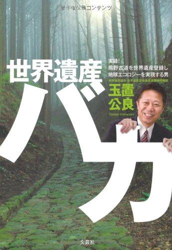 世界遺産バカ 実録! 熊野古道を世界遺産登録し地球エコロジーを実現する男