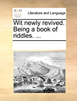Wit Newly Revived. Being a Book of Riddles. ...