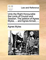 Unto the Right Honourable the Lords of Council and Session. the Petition of Agnes Myles, ... and Agnes Annan, ...