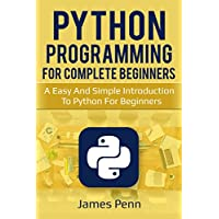 Python: Python Programming For Complete Beginners, A Easy And Simple Introduction To Python For Beginners (Programming, Languages, Computer Science, Design) (English Edition)
