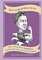 What Would de Beauvoir Do: How the greatest feminists would solve your everyday problems