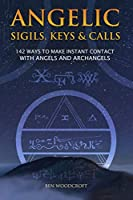 Angelic Sigils, Keys and Calls: 142 Ways to Make Instant Contact with Angels and Archangels