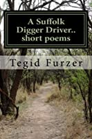 Tegid Furzer: A Suffolk Digger Driver.. Short Poems; Humour, Tears and Romance