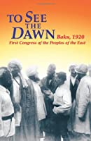 To See the Dawn: Baku, 1920-First Congress of the Peoples of the East (Communist International in Lenin's Time)
